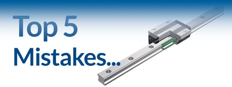 Top Five Mistakes in Choosing and Using Linear Guides