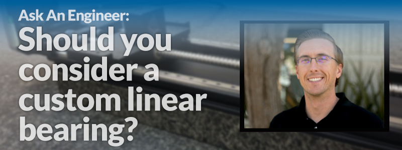 Ask  An  Engineer:  Should  you  consider  a  custom  linear  bearing?
