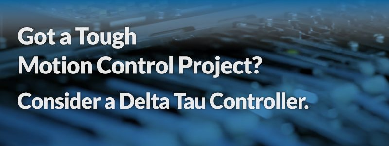 Got a Tough Motion Control Project?  Consider a Delta Tau Controller.